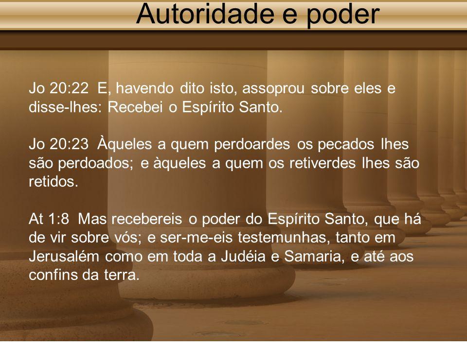 Autoridade e poder Jo 20:22 E, havendo dito isto, assoprou sobre eles e disse-lhes: Recebei o Espírito Santo. Jo 20:23 Àqueles a quem perdoardes os pe