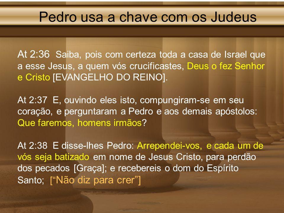 Pedro usa a chave com os Judeus At 2:36 Saiba, pois com certeza toda a casa de Israel que a esse Jesus, a quem vós crucificastes, Deus o fez Senhor e
