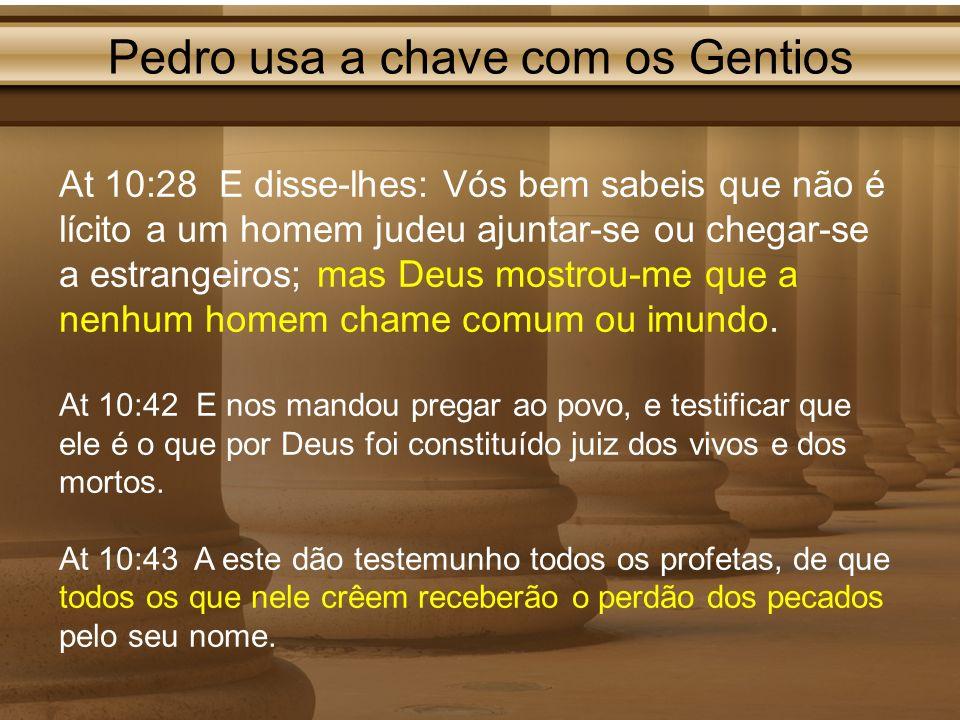 Pedro usa a chave com os Gentios At 10:28 E disse-lhes: Vós bem sabeis que não é lícito a um homem judeu ajuntar-se ou chegar-se a estrangeiros; mas D
