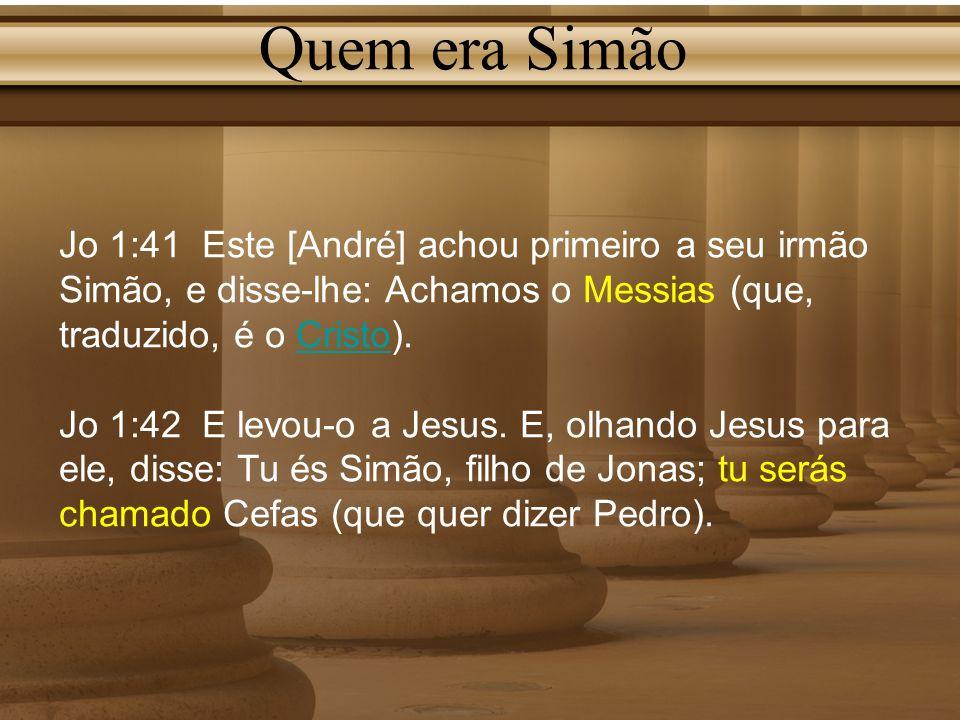 Quem era Simão Jo 1:41 Este [André] achou primeiro a seu irmão Simão, e disse-lhe: Achamos o Messias (que, traduzido, é o Cristo).Cristo Jo 1:42 E lev