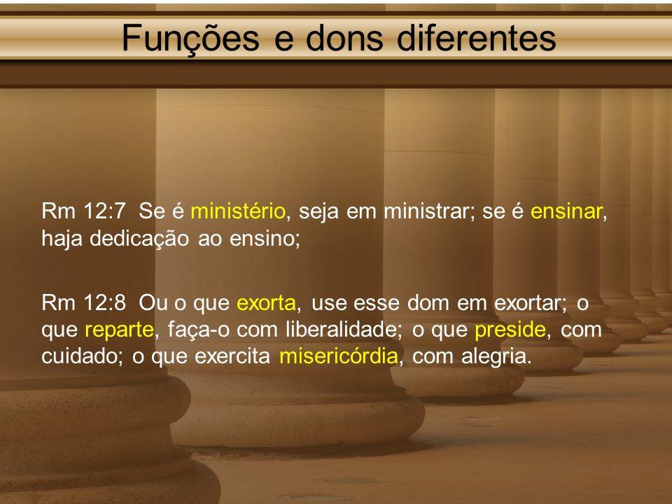 Funções e dons diferentes Rm 12:7 Se é ministério, seja em ministrar; se é ensinar, haja dedicação ao ensino; Rm 12:8 Ou o que exorta, use esse dom em