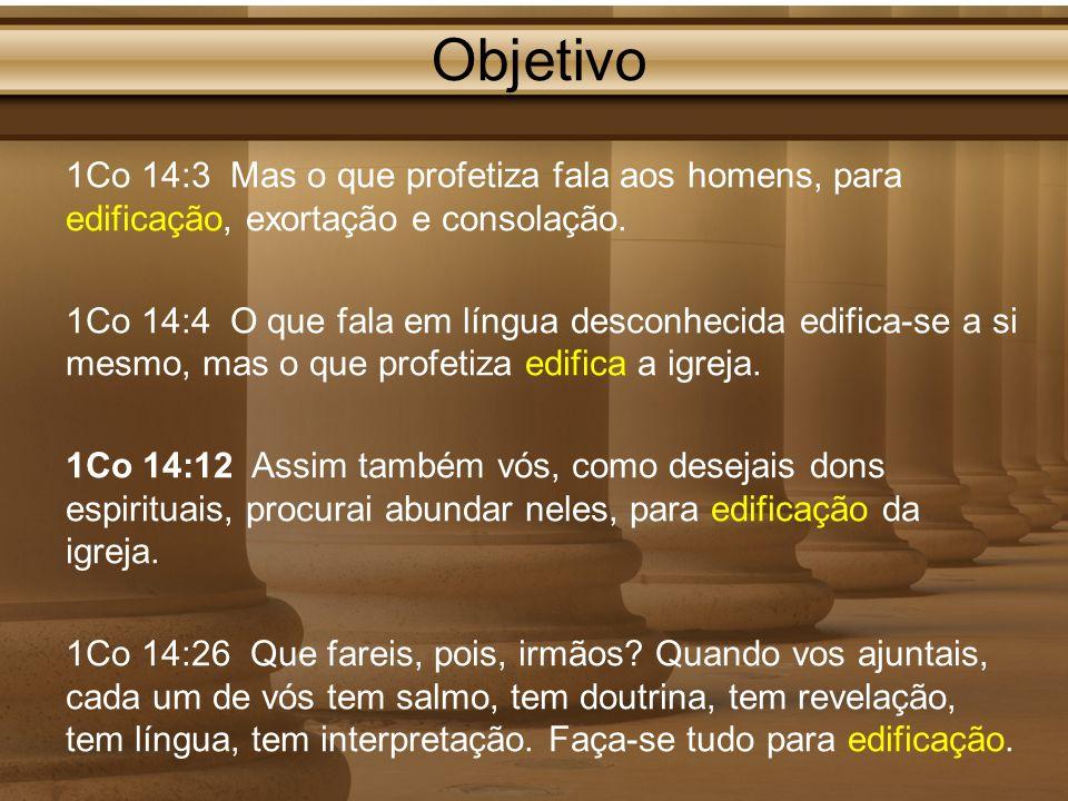 Objetivo 1Co 14:3 Mas o que profetiza fala aos homens, para edificação, exortação e consolação. 1Co 14:4 O que fala em língua desconhecida edifica-se