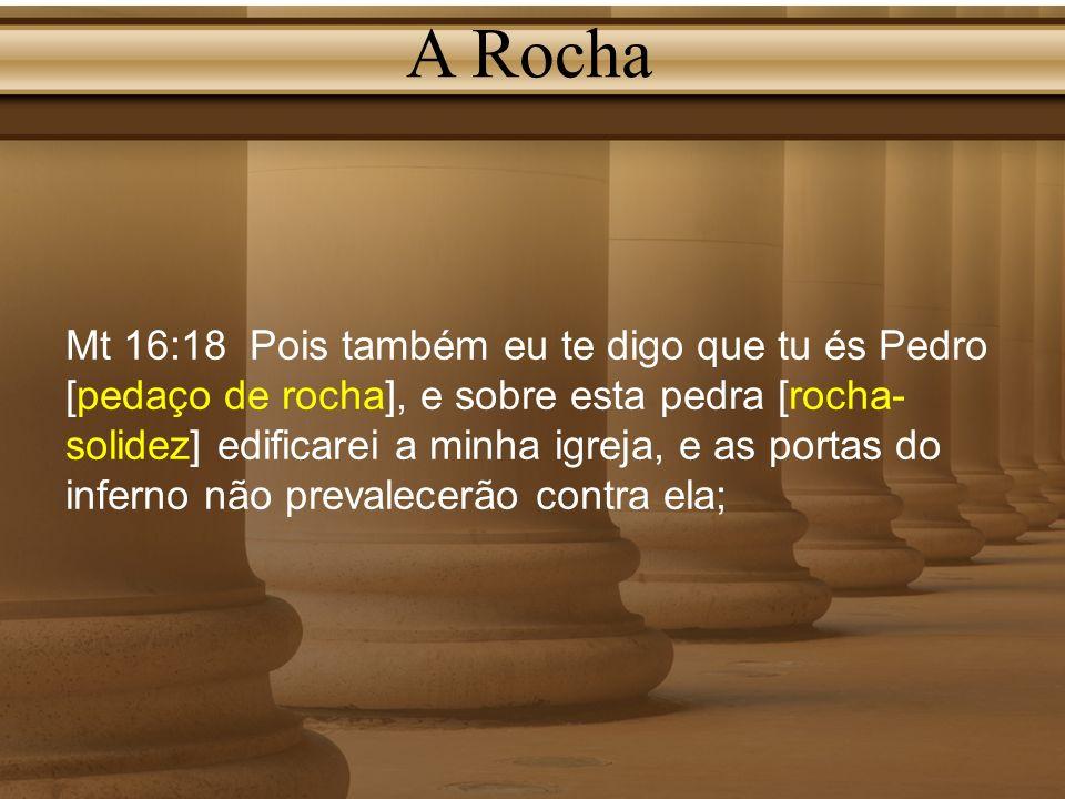 A Rocha Mt 16:18 Pois também eu te digo que tu és Pedro [pedaço de rocha], e sobre esta pedra [rocha- solidez] edificarei a minha igreja, e as portas