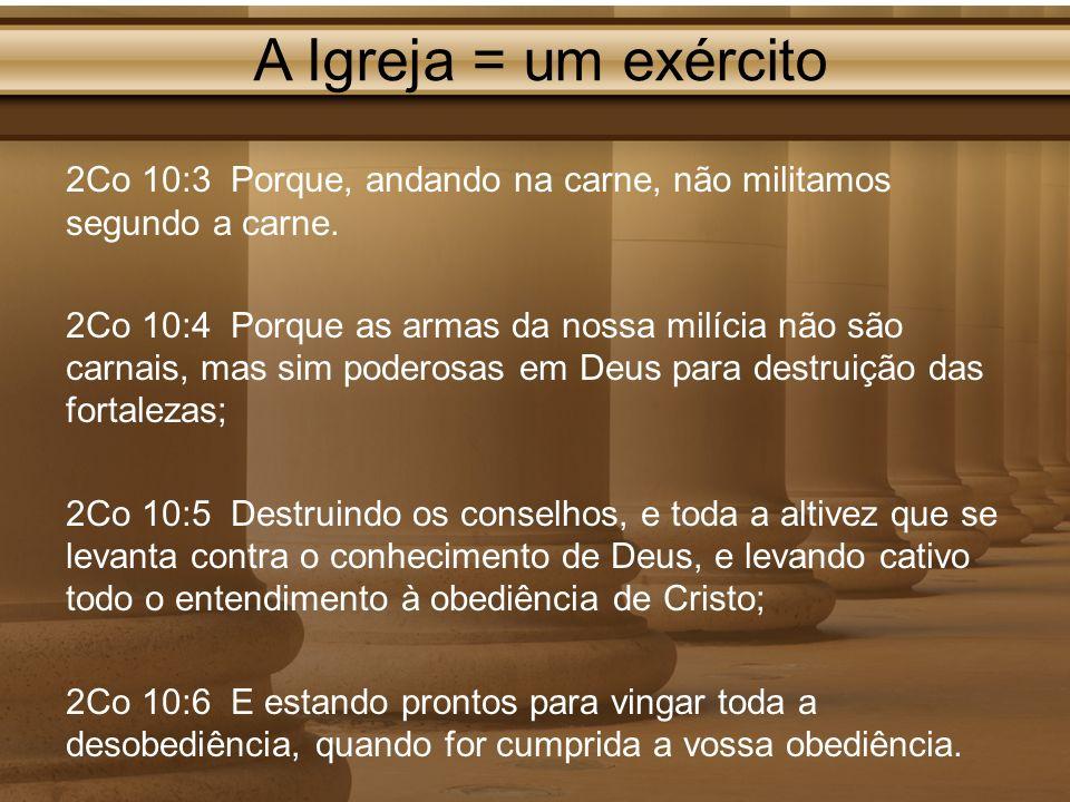 A Igreja = um exército 2Co 10:3 Porque, andando na carne, não militamos segundo a carne. 2Co 10:4 Porque as armas da nossa milícia não são carnais, ma
