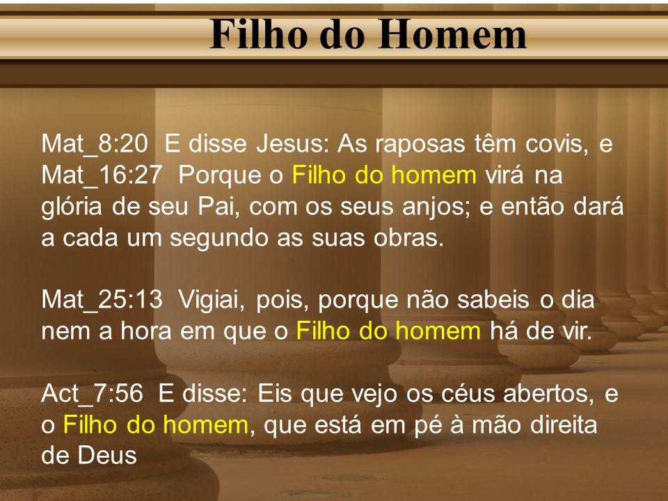 Filho do Homem Mat_8:20 E disse Jesus: As raposas têm covis, e Mat_16:27 Porque o Filho do homem virá na glória de seu Pai, com os seus anjos; e então