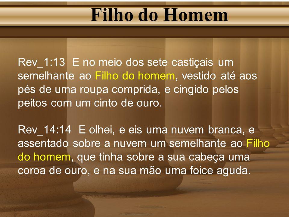 Filho do Homem Rev_1:13 E no meio dos sete castiçais um semelhante ao Filho do homem, vestido até aos pés de uma roupa comprida, e cingido pelos peito