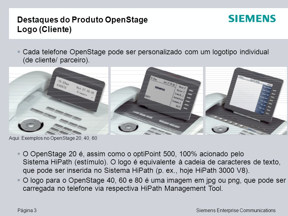 Página 3Siemens Enterprise Communications Destaques do Produto OpenStage Logo (Cliente) Cada telefone OpenStage pode ser personalizado com um logotipo