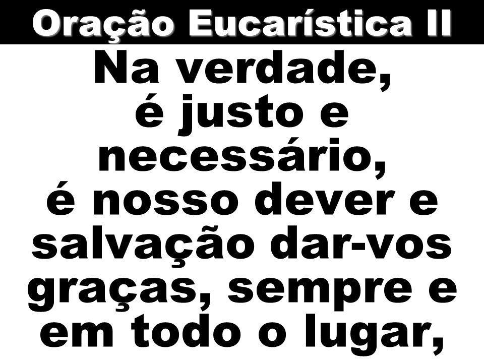Na verdade, é justo e necessário, é nosso dever e salvação dar-vos graças, sempre e em todo o lugar, Oração Eucarística II