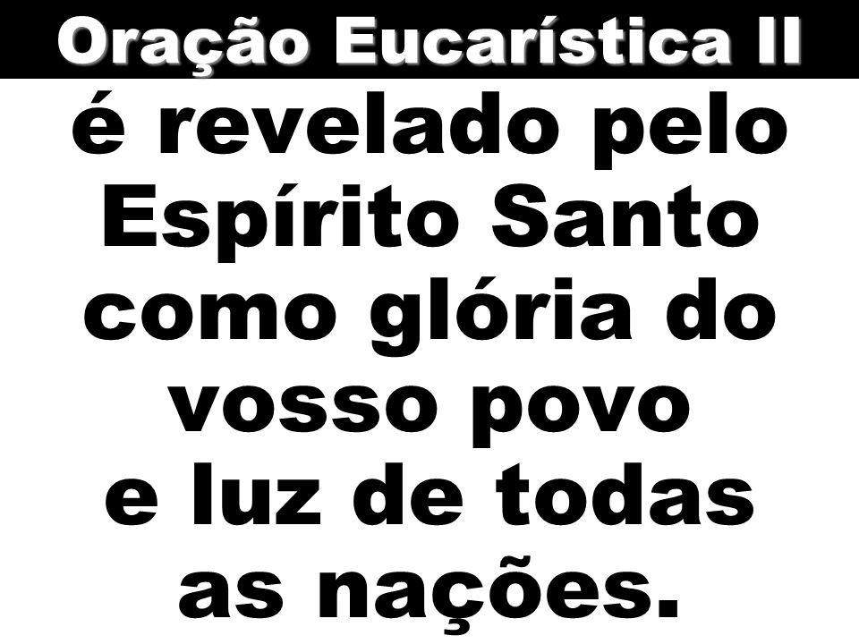 é revelado pelo Espírito Santo como glória do vosso povo e luz de todas as nações. Oração Eucarística II