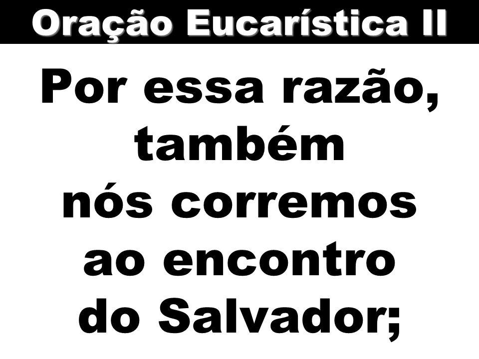 Por essa razão, também nós corremos ao encontro do Salvador; Oração Eucarística II