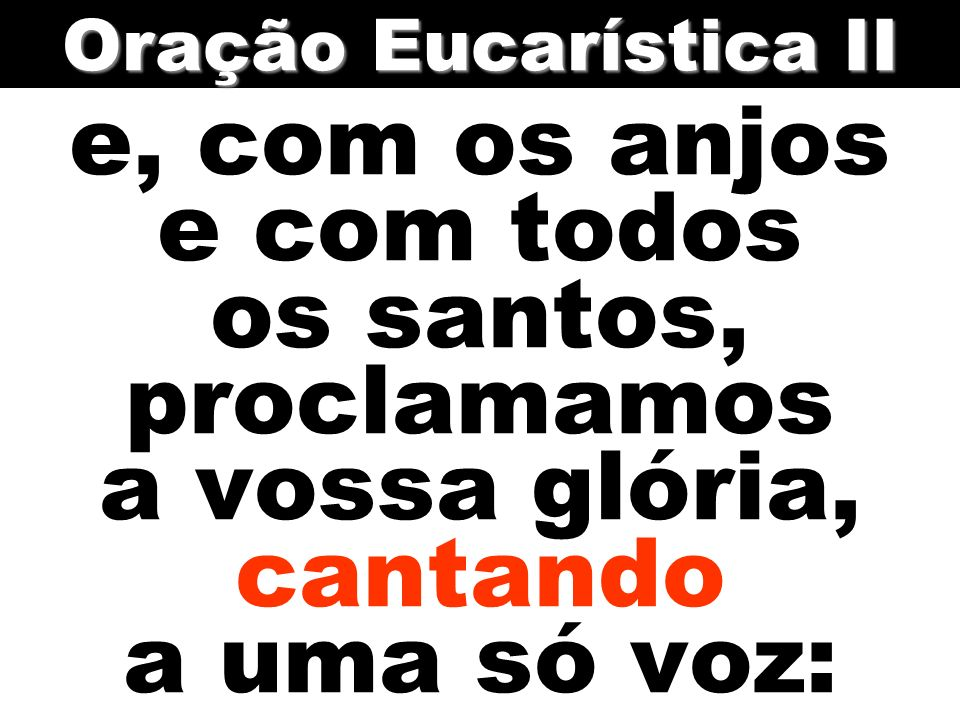 e, com os anjos e com todos os santos, proclamamos a vossa glória, cantando a uma só voz: Oração Eucarística II
