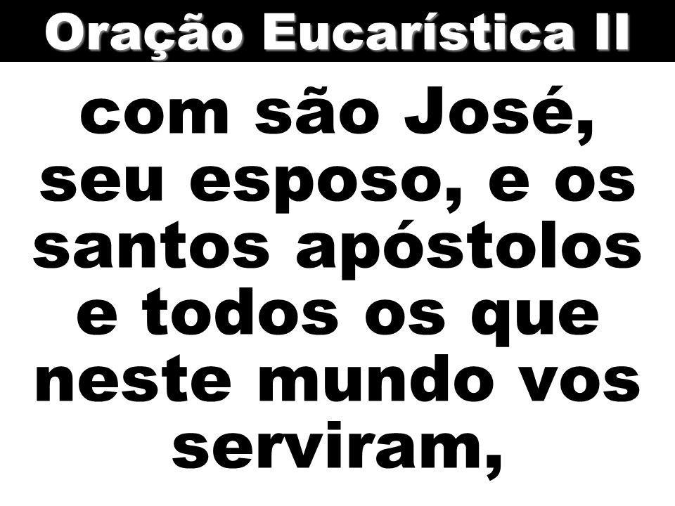 com são José, seu esposo, e os santos apóstolos e todos os que neste mundo vos serviram, Oração Eucarística II