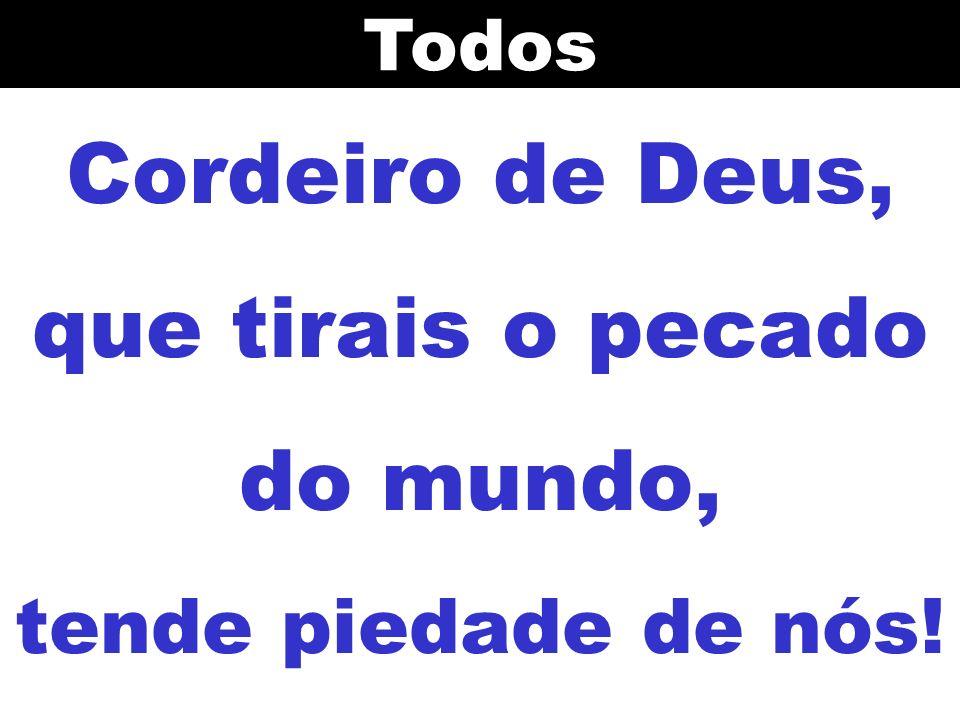 Cordeiro de Deus, que tirais o pecado do mundo, tende piedade de nós!Todos
