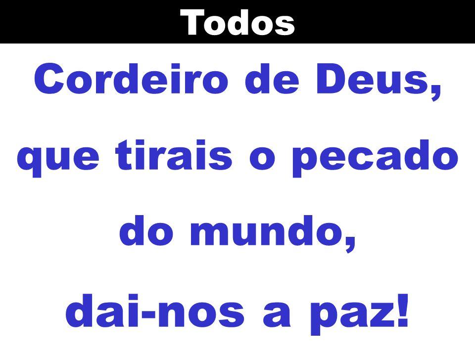 Cordeiro de Deus, que tirais o pecado do mundo, dai-nos a paz!Todos