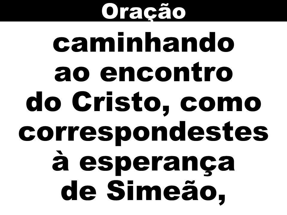 caminhando ao encontro do Cristo, como correspondestes à esperança de Simeão, Oração