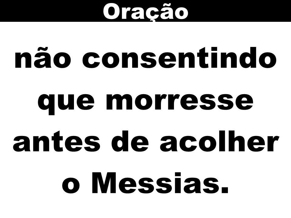 não consentindo que morresse antes de acolher o Messias. Oração
