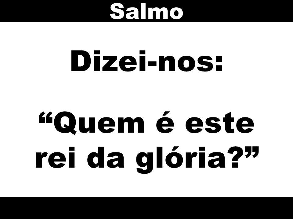 Dizei-nos: Quem é este rei da glória? Salmo