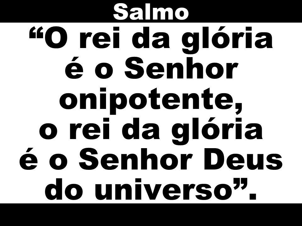 O rei da glória é o Senhor onipotente, o rei da glória é o Senhor Deus do universo. Salmo