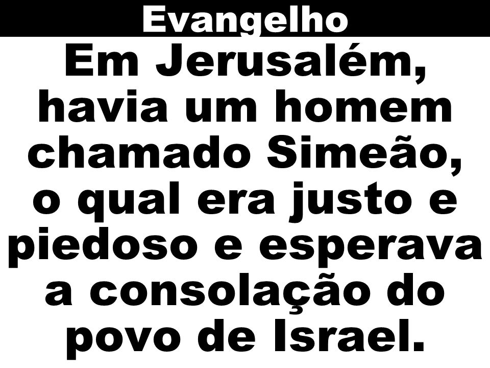 Em Jerusalém, havia um homem chamado Simeão, o qual era justo e piedoso e esperava a consolação do povo de Israel. Evangelho