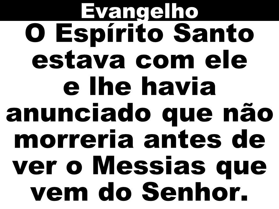 O Espírito Santo estava com ele e lhe havia anunciado que não morreria antes de ver o Messias que vem do Senhor. Evangelho