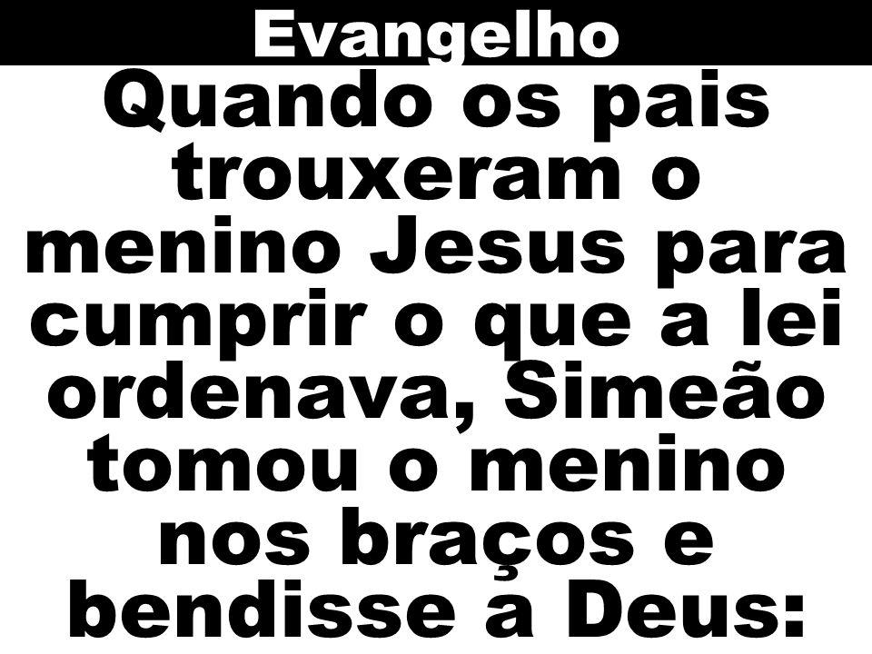 Quando os pais trouxeram o menino Jesus para cumprir o que a lei ordenava, Simeão tomou o menino nos braços e bendisse a Deus: Evangelho