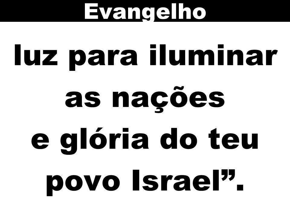 luz para iluminar as nações e glória do teu povo Israel. Evangelho
