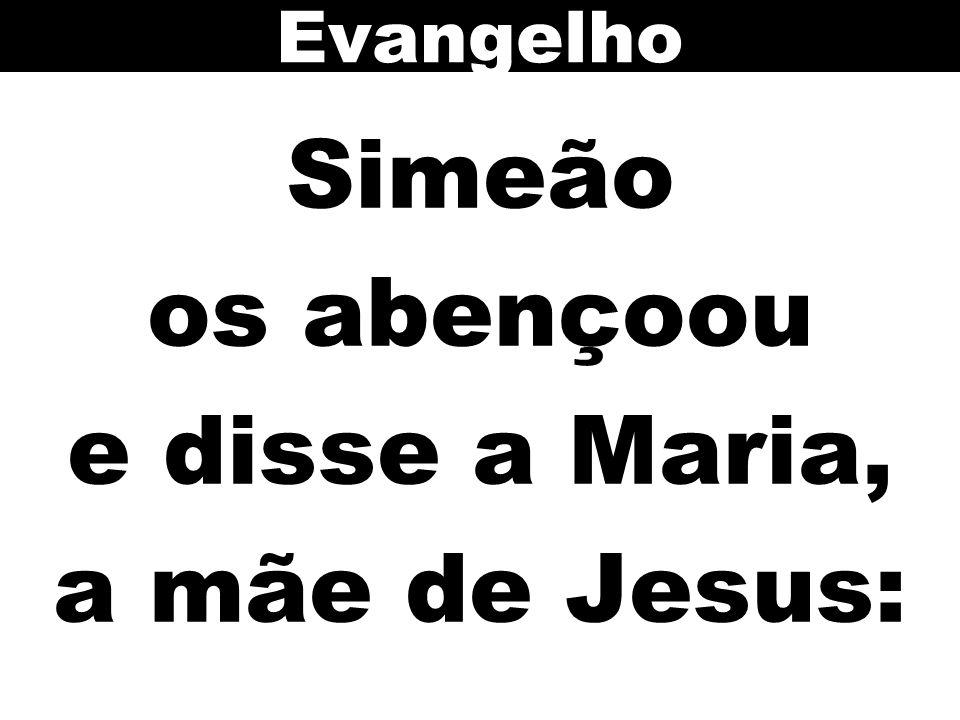 Simeão os abençoou e disse a Maria, a mãe de Jesus: Evangelho