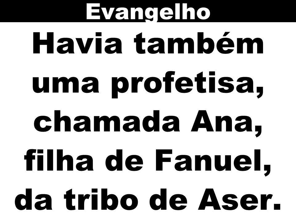 Havia também uma profetisa, chamada Ana, filha de Fanuel, da tribo de Aser. Evangelho