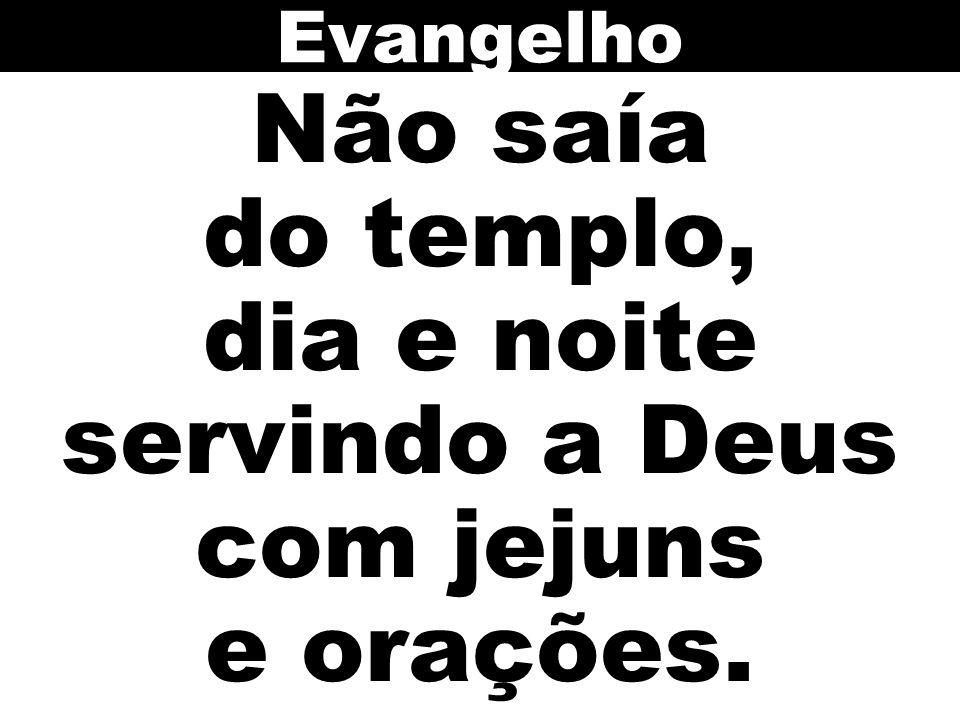 Não saía do templo, dia e noite servindo a Deus com jejuns e orações. Evangelho