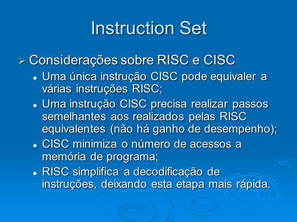 Instruction Set Considerações sobre RISC e CISC Considerações sobre RISC e CISC Uma única instrução CISC pode equivaler a várias instruções RISC; Uma única instrução CISC pode equivaler a várias instruções RISC; Uma instrução CISC precisa realizar passos semelhantes aos realizados pelas RISC equivalentes (não há ganho de desempenho); Uma instrução CISC precisa realizar passos semelhantes aos realizados pelas RISC equivalentes (não há ganho de desempenho); CISC minimiza o número de acessos a memória de programa; CISC minimiza o número de acessos a memória de programa; RISC simplifica a decodificação de instruções, deixando esta etapa mais rápida.