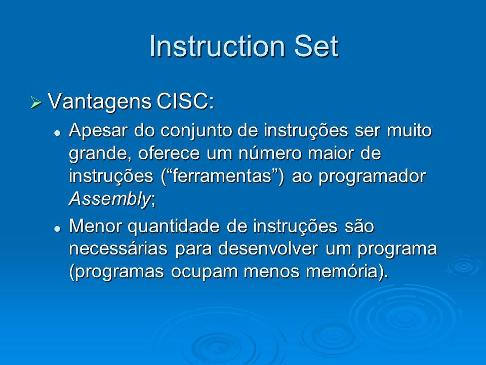 Instruction Set Vantagens CISC: Vantagens CISC: Apesar do conjunto de instruções ser muito grande, oferece um número maior de instruções (ferramentas) ao programador Assembly; Apesar do conjunto de instruções ser muito grande, oferece um número maior de instruções (ferramentas) ao programador Assembly; Menor quantidade de instruções são necessárias para desenvolver um programa (programas ocupam menos memória).
