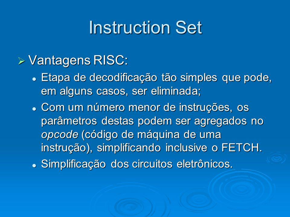 Instruction Set Vantagens RISC: Vantagens RISC: Etapa de decodificação tão simples que pode, em alguns casos, ser eliminada; Etapa de decodificação tão simples que pode, em alguns casos, ser eliminada; Com um número menor de instruções, os parâmetros destas podem ser agregados no opcode (código de máquina de uma instrução), simplificando inclusive o FETCH.