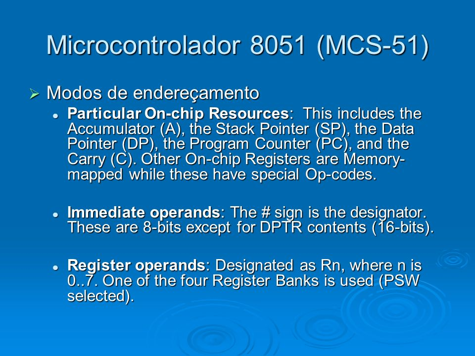 Microcontrolador 8051 (MCS-51) Modos de endereçamento Modos de endereçamento Particular On-chip Resources: This includes the Accumulator (A), the Stack Pointer (SP), the Data Pointer (DP), the Program Counter (PC), and the Carry (C).