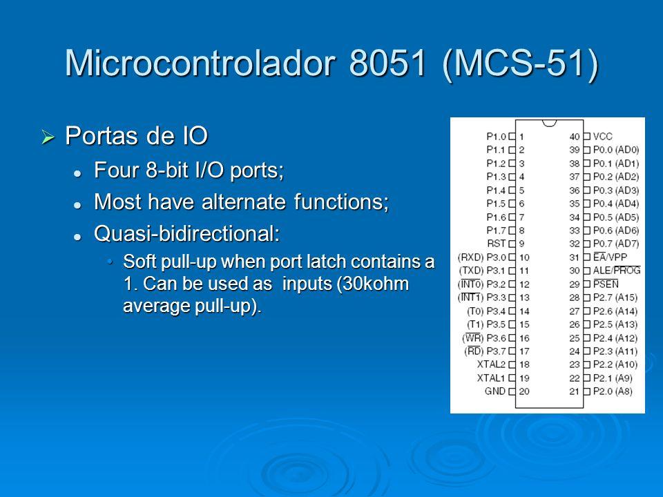 Microcontrolador 8051 (MCS-51) Portas de IO Portas de IO Four 8-bit I/O ports; Four 8-bit I/O ports; Most have alternate functions; Most have alternat