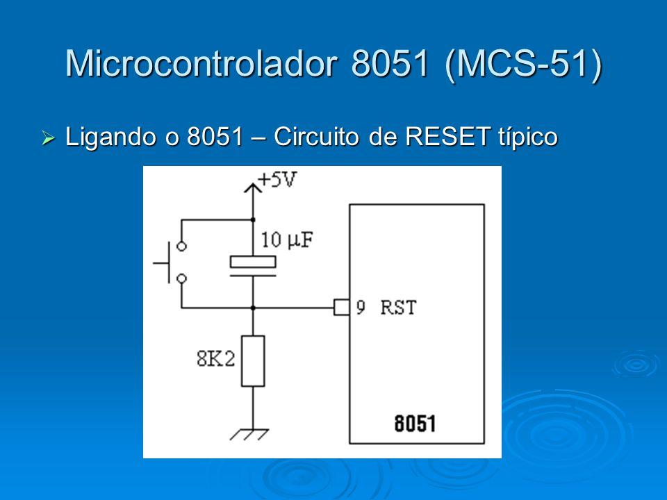 Microcontrolador 8051 (MCS-51) Ligando o 8051 – Circuito de RESET típico Ligando o 8051 – Circuito de RESET típico