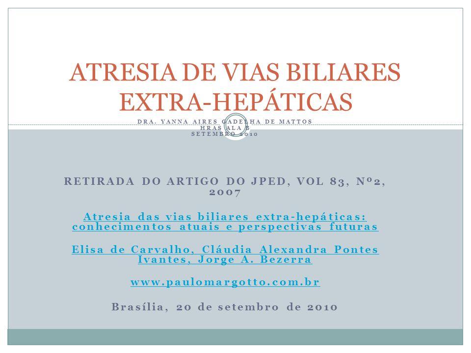 DRA. YANNA AIRES GADELHA DE MATTOS HRAS ALA B SETEMBRO 2010 RETIRADA DO ARTIGO DO JPED, VOL 83, Nº2, 2007 Atresia das vias biliares extra-hepáticas: c