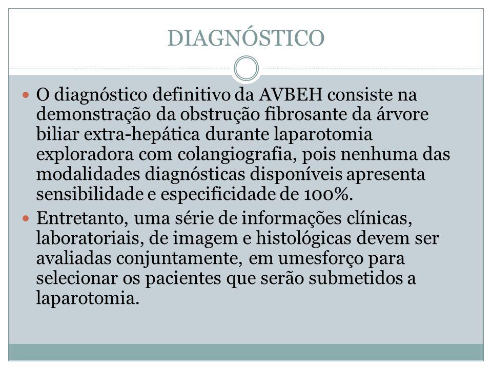 DIAGNÓSTICO O diagnóstico definitivo da AVBEH consiste na demonstração da obstrução fibrosante da árvore biliar extra-hepática durante laparotomia exp