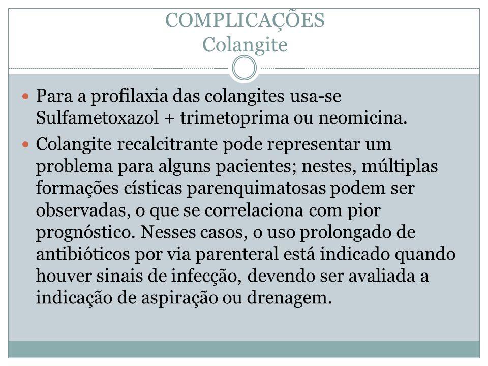 COMPLICAÇÕES Colangite Para a profilaxia das colangites usa-se Sulfametoxazol + trimetoprima ou neomicina. Colangite recalcitrante pode representar um