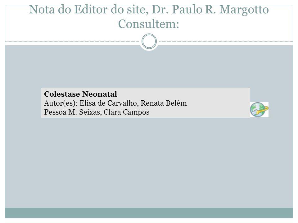 Nota do Editor do site, Dr. Paulo R. Margotto Consultem: Colestase Neonatal Autor(es): Elisa de Carvalho, Renata Belém Pessoa M. Seixas, Clara Campos