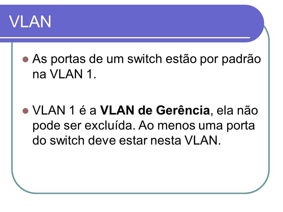 VLAN As portas de um switch estão por padrão na VLAN 1. VLAN 1 é a VLAN de Gerência, ela não pode ser excluída. Ao menos uma porta do switch deve esta