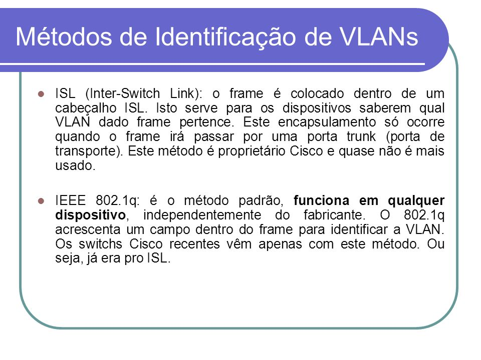 Métodos de Identificação de VLANs ISL (Inter-Switch Link): o frame é colocado dentro de um cabeçalho ISL. Isto serve para os dispositivos saberem qual