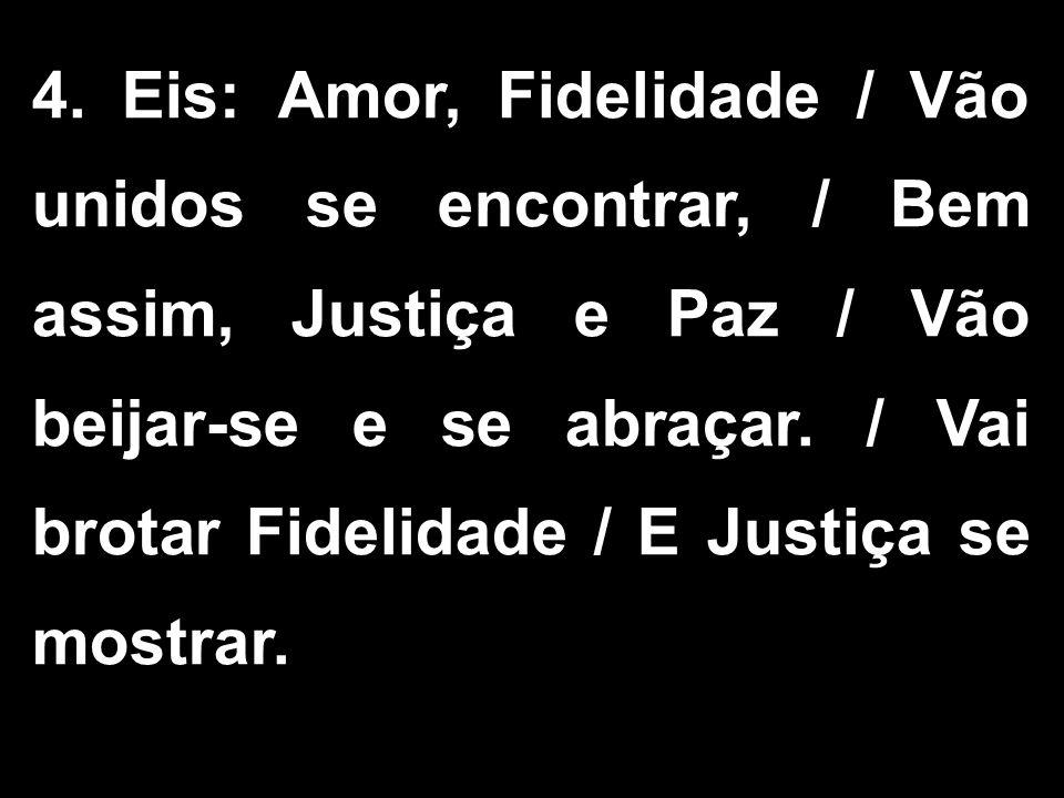 4. Eis: Amor, Fidelidade / Vão unidos se encontrar, / Bem assim, Justiça e Paz / Vão beijar-se e se abraçar. / Vai brotar Fidelidade / E Justiça se mo