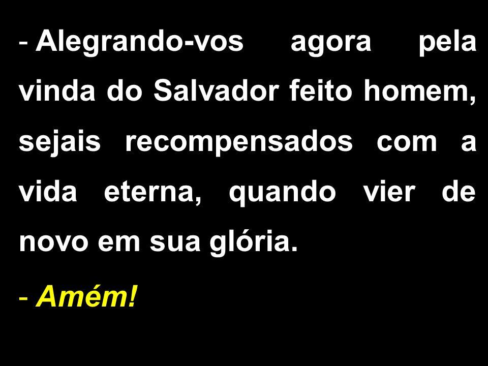 - Alegrando-vos agora pela vinda do Salvador feito homem, sejais recompensados com a vida eterna, quando vier de novo em sua glória. - Amém!