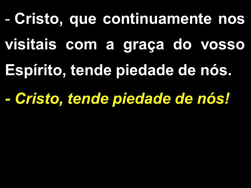 - Cristo, que continuamente nos visitais com a graça do vosso Espírito, tende piedade de nós. - Cristo, tende piedade de nós!