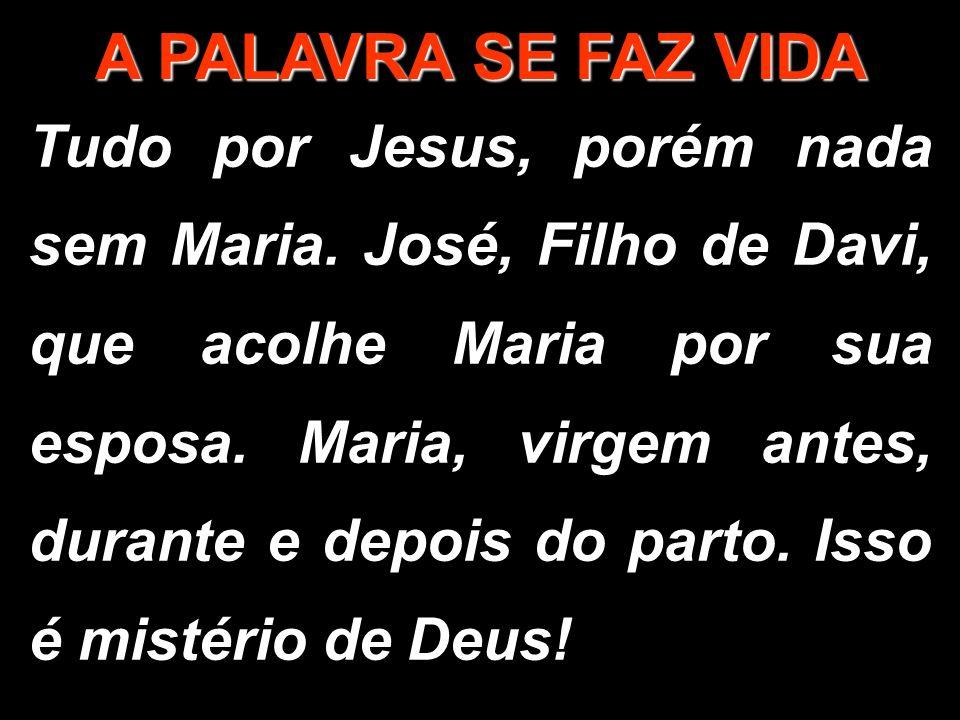 A PALAVRA SE FAZ VIDA Tudo por Jesus, porém nada sem Maria. José, Filho de Davi, que acolhe Maria por sua esposa. Maria, virgem antes, durante e depoi