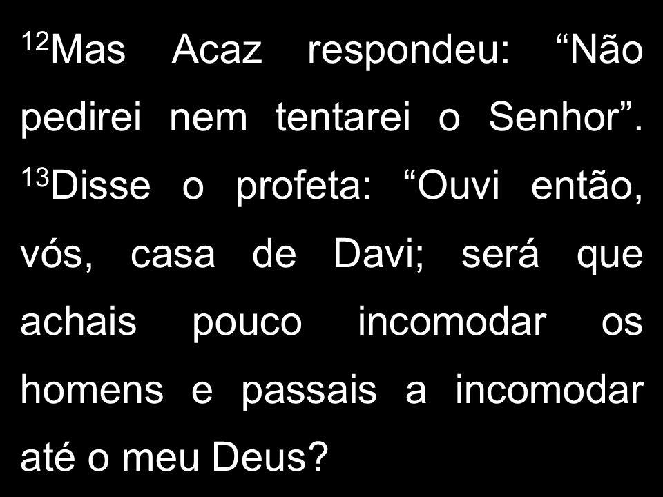 12 Mas Acaz respondeu: Não pedirei nem tentarei o Senhor. 13 Disse o profeta: Ouvi então, vós, casa de Davi; será que achais pouco incomodar os homens