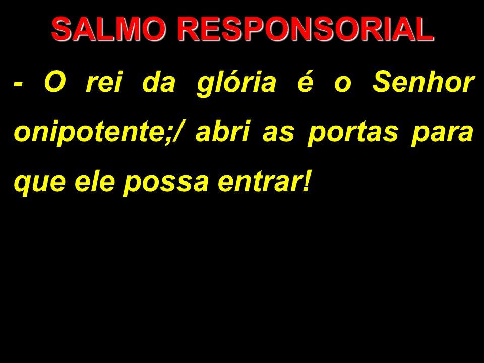 SALMO RESPONSORIAL - O rei da glória é o Senhor onipotente;/ abri as portas para que ele possa entrar!