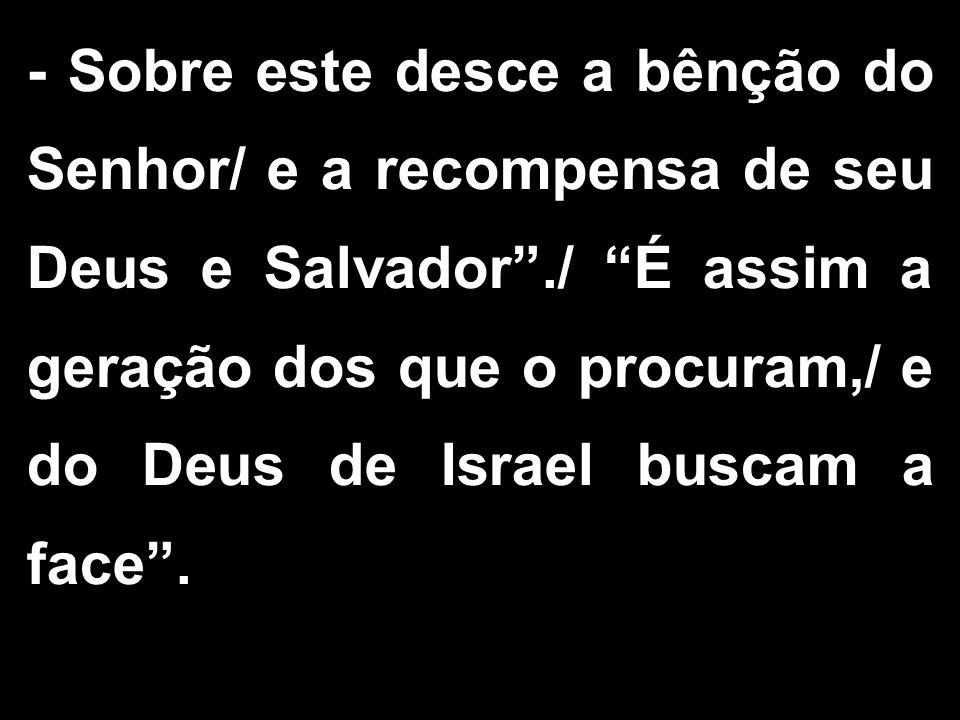 - Sobre este desce a bênção do Senhor/ e a recompensa de seu Deus e Salvador./ É assim a geração dos que o procuram,/ e do Deus de Israel buscam a fac