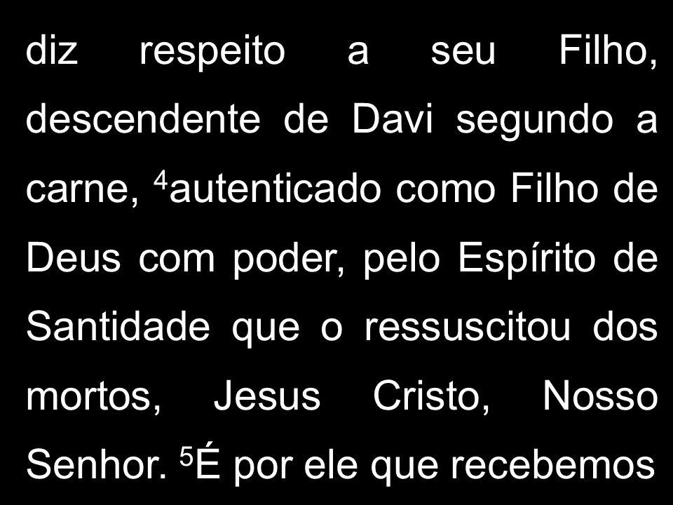 diz respeito a seu Filho, descendente de Davi segundo a carne, 4 autenticado como Filho de Deus com poder, pelo Espírito de Santidade que o ressuscito