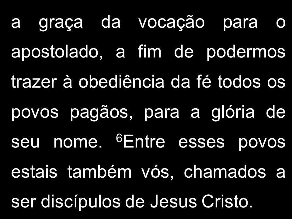 a graça da vocação para o apostolado, a fim de podermos trazer à obediência da fé todos os povos pagãos, para a glória de seu nome. 6 Entre esses povo